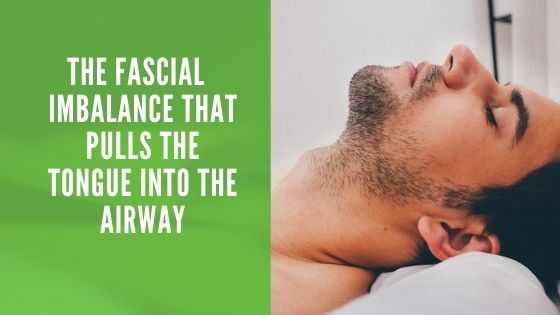 The Fascial Imbalance That Pulls The Tongue Into The Airway